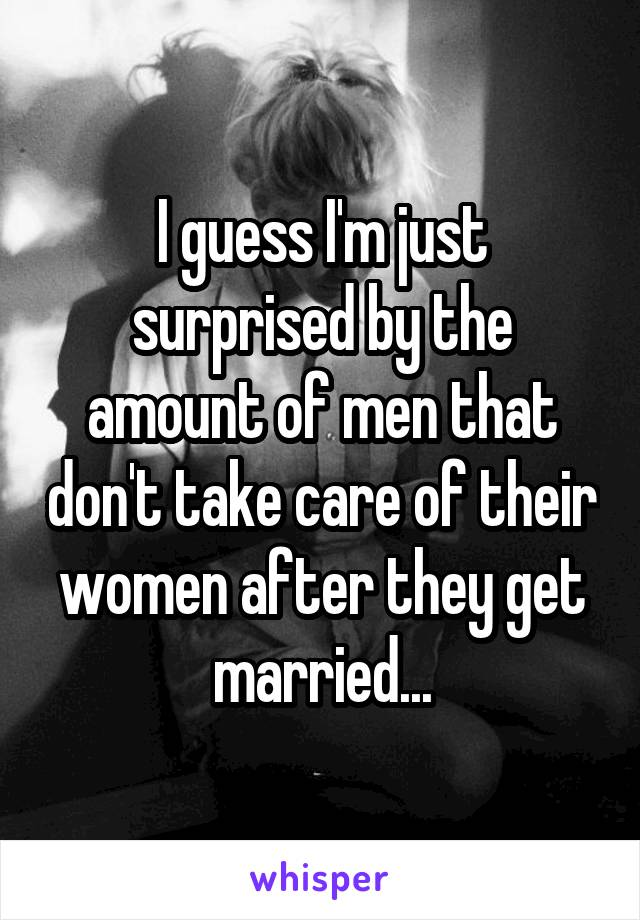 I guess I'm just surprised by the amount of men that don't take care of their women after they get married...