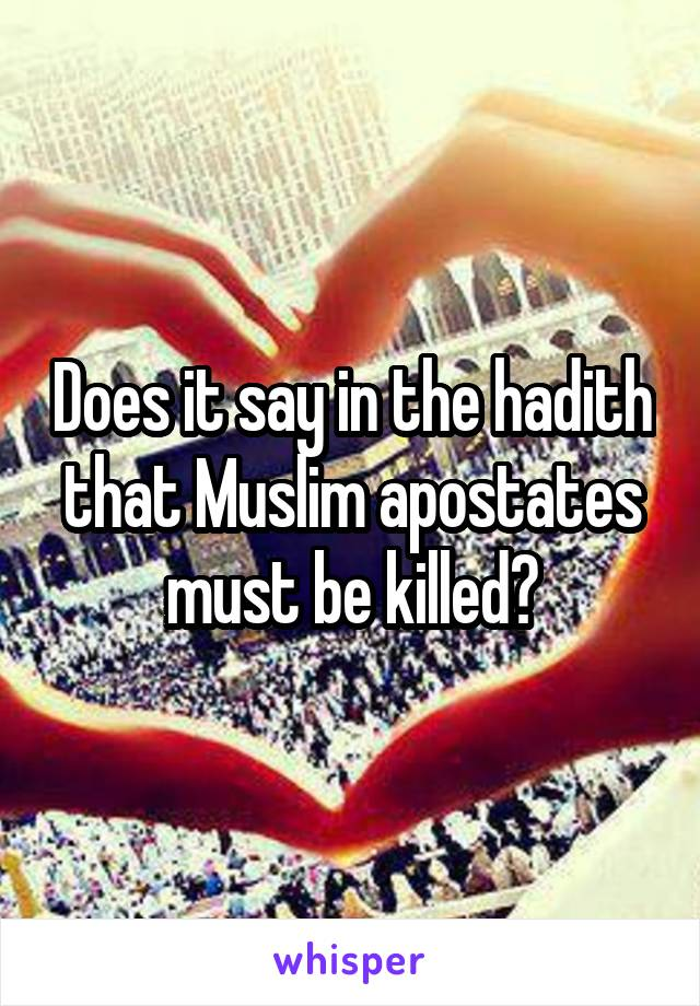 Does it say in the hadith that Muslim apostates must be killed?