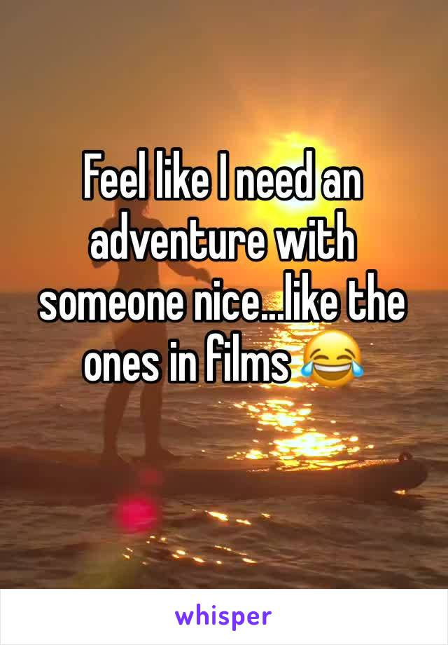 Feel like I need an adventure with someone nice...like the ones in films 😂