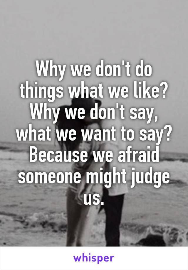 Why we don't do things what we like? Why we don't say, what we want to say? Because we afraid someone might judge us.
