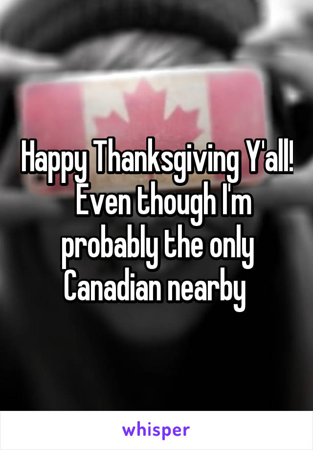 Happy Thanksgiving Y'all!   Even though I'm probably the only Canadian nearby