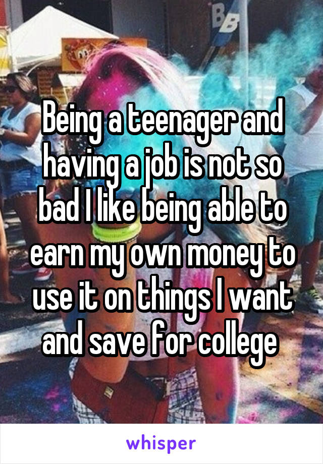 Being a teenager and having a job is not so bad I like being able to earn my own money to use it on things I want and save for college