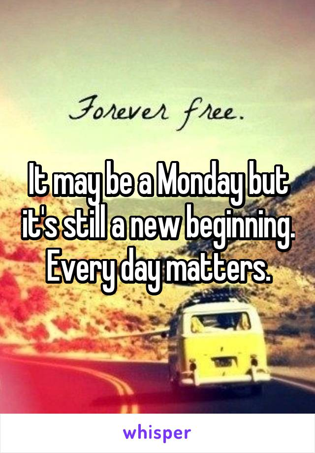 It may be a Monday but it's still a new beginning. Every day matters.