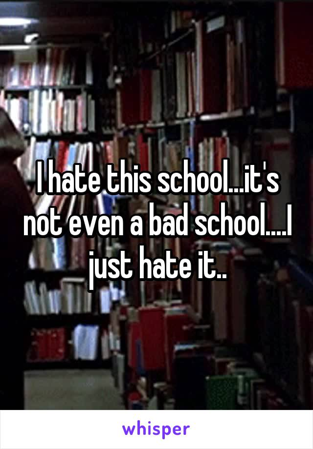 I hate this school...it's not even a bad school....I just hate it..