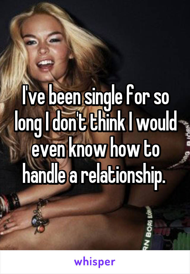 I've been single for so long I don't think I would even know how to handle a relationship.