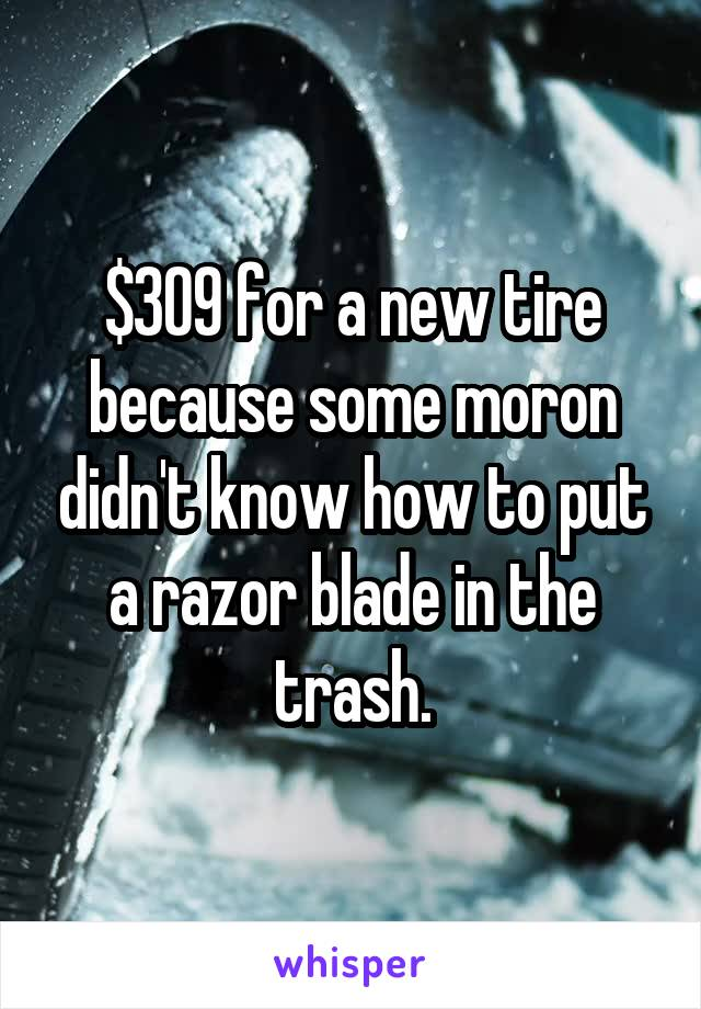 $309 for a new tire because some moron didn't know how to put a razor blade in the trash.
