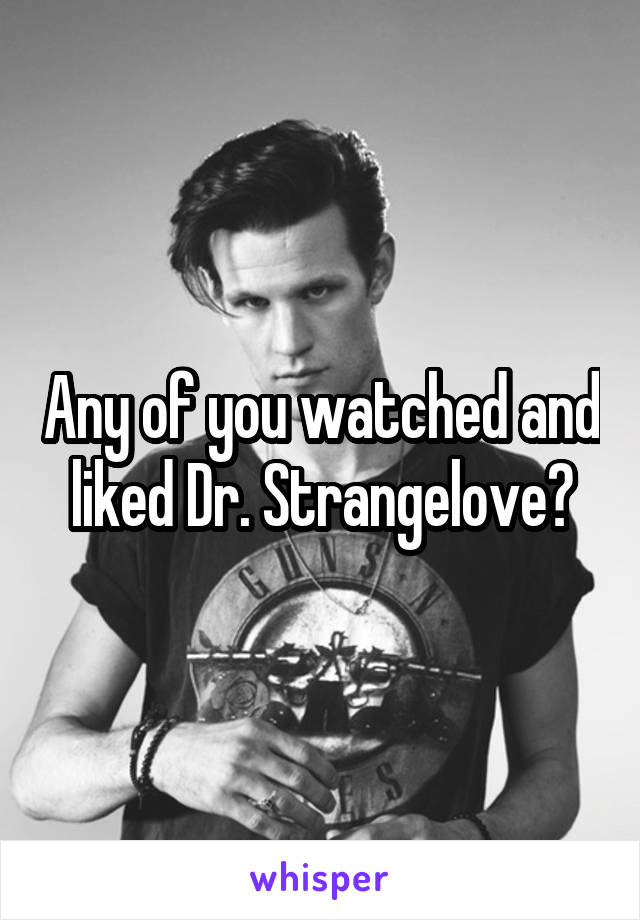 Any of you watched and liked Dr. Strangelove?