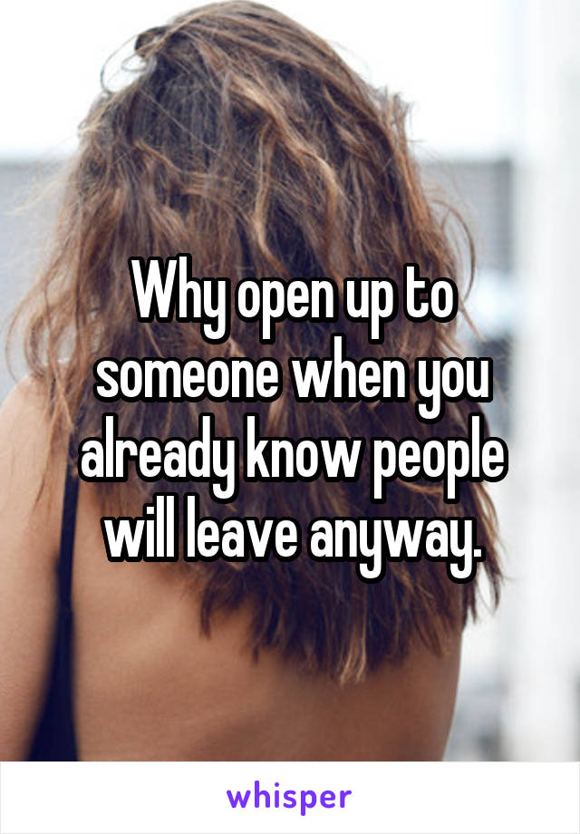 Why open up to someone when you already know people will leave anyway.