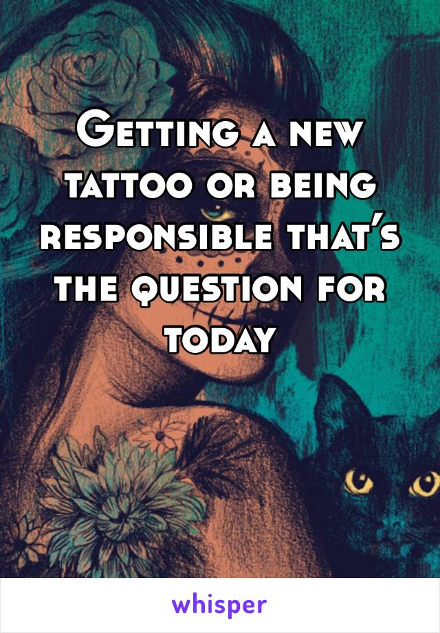 Getting a new tattoo or being responsible that's the question for today
