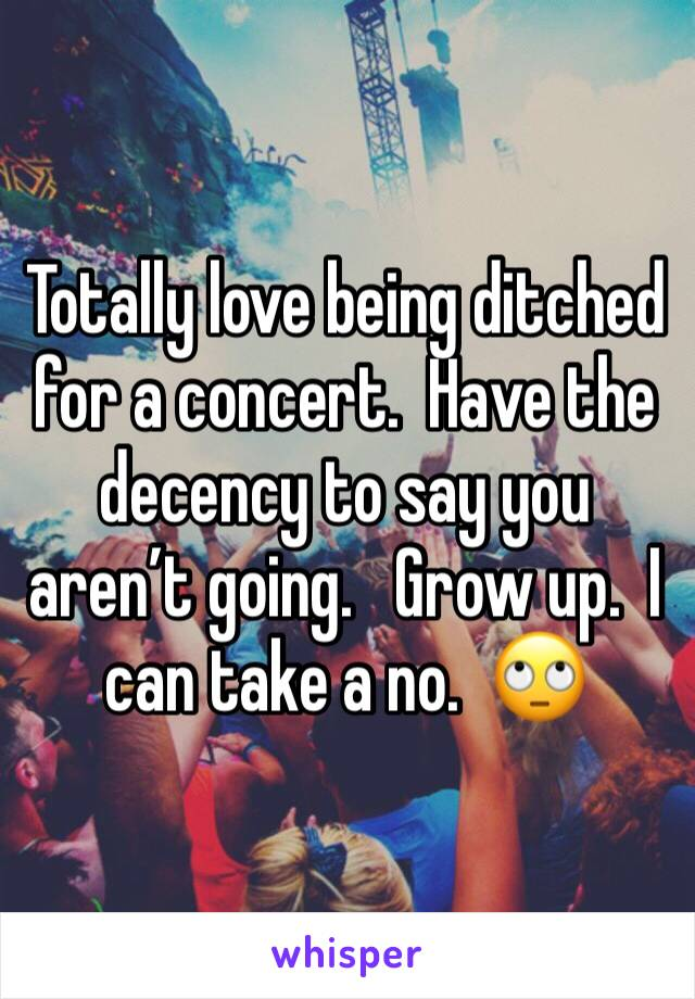Totally love being ditched for a concert.  Have the decency to say you aren't going.   Grow up.  I can take a no.  🙄