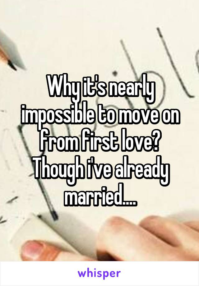 Why it's nearly impossible to move on from first love? Though i've already married....