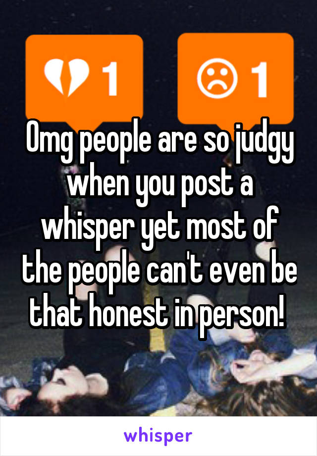 Omg people are so judgy when you post a whisper yet most of the people can't even be that honest in person!