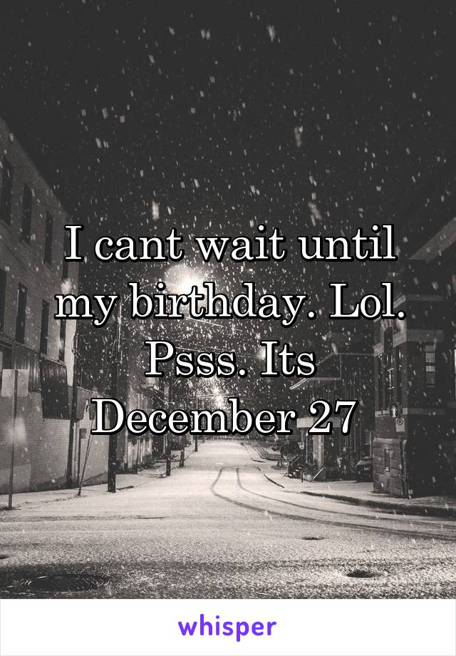 I cant wait until my birthday. Lol. Psss. Its December 27