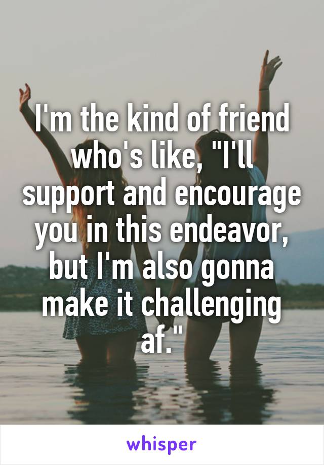 """I'm the kind of friend who's like, """"I'll support and encourage you in this endeavor, but I'm also gonna make it challenging af."""""""