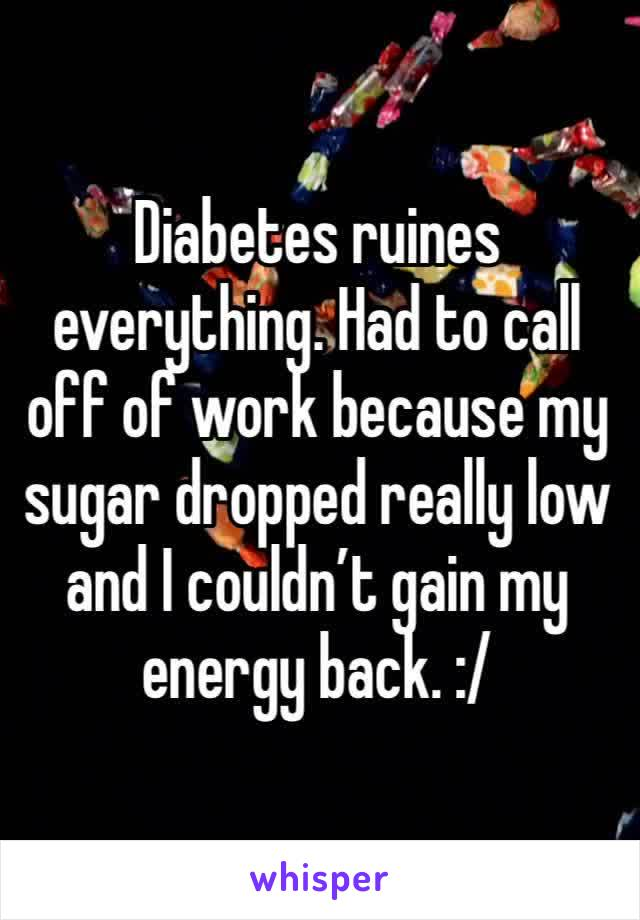 Diabetes ruines everything. Had to call off of work because my sugar dropped really low and I couldn't gain my energy back. :/