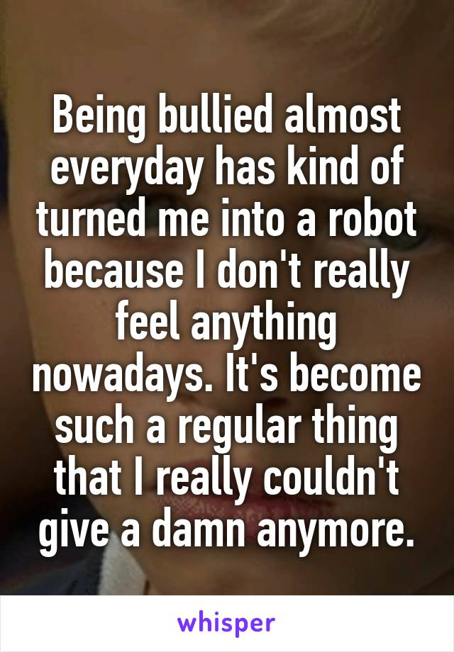 Being bullied almost everyday has kind of turned me into a robot because I don't really feel anything nowadays. It's become such a regular thing that I really couldn't give a damn anymore.