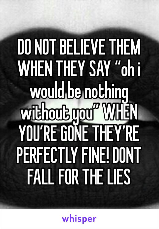 """DO NOT BELIEVE THEM WHEN THEY SAY """"oh i would be nothing without you"""" WHEN YOU'RE GONE THEY'RE PERFECTLY FINE! DONT FALL FOR THE LIES"""