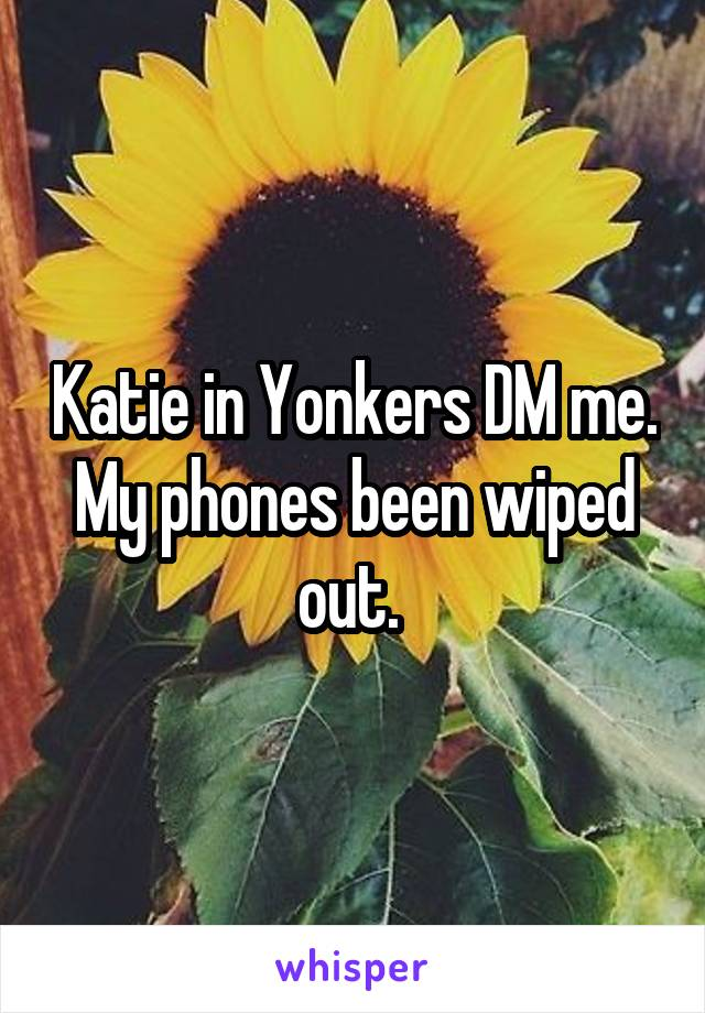 Katie in Yonkers DM me. My phones been wiped out.