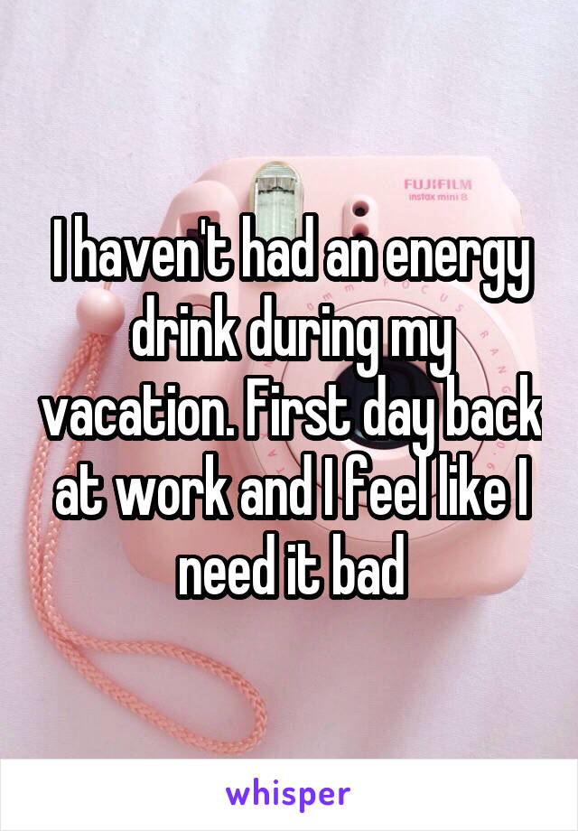 I haven't had an energy drink during my vacation. First day back at work and I feel like I need it bad