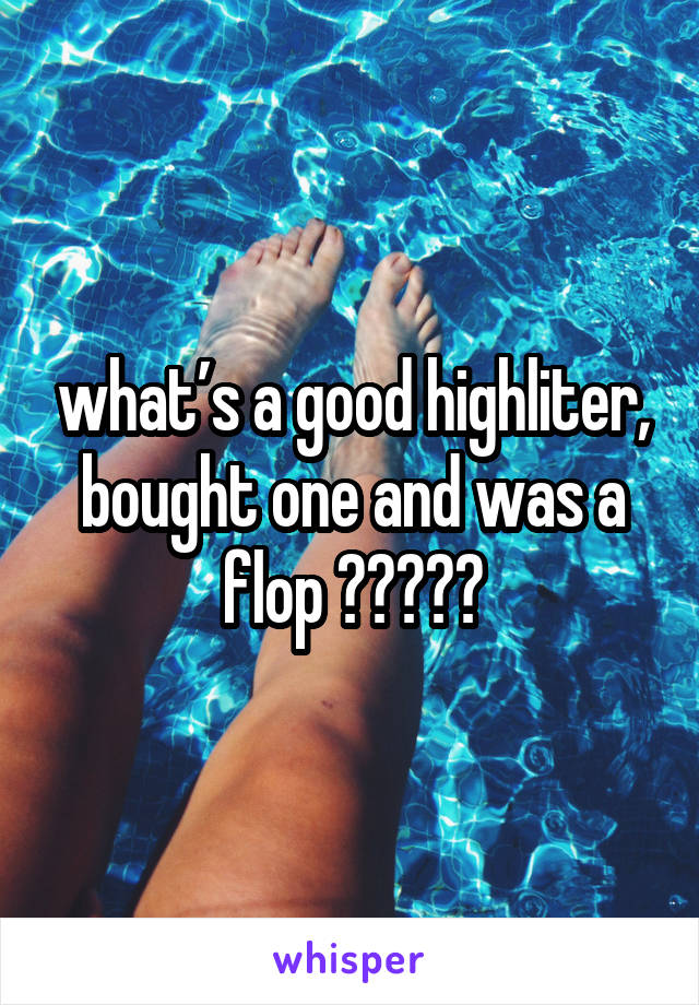 what's a good highliter, bought one and was a flop 🤦🏻‍♀️