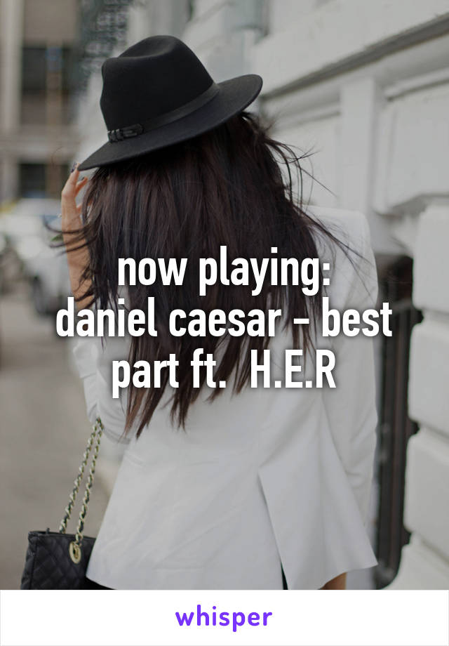 now playing: daniel caesar - best part ft.  H.E.R