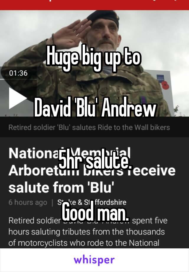 Huge big up to   David 'Blu' Andrew  5hr salute.  Good man.