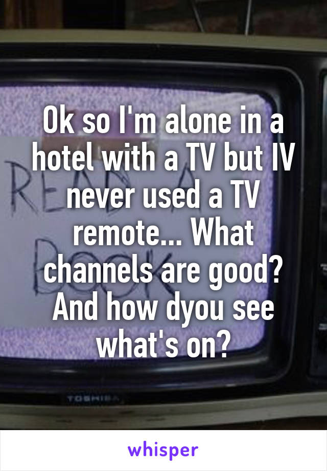 Ok so I'm alone in a hotel with a TV but IV never used a TV remote... What channels are good? And how dyou see what's on?