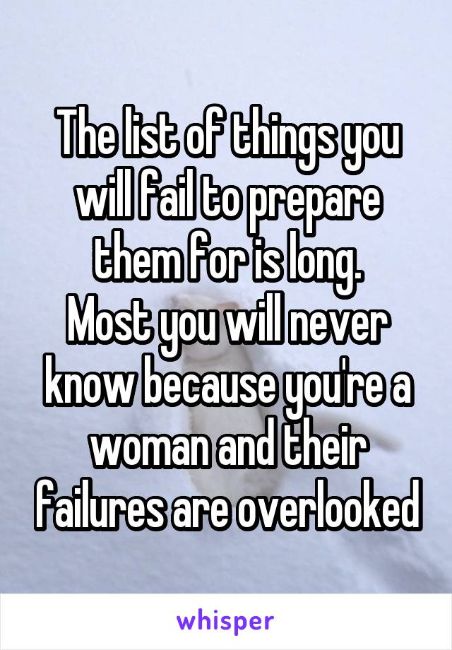 The list of things you will fail to prepare them for is long. Most you will never know because you're a woman and their failures are overlooked