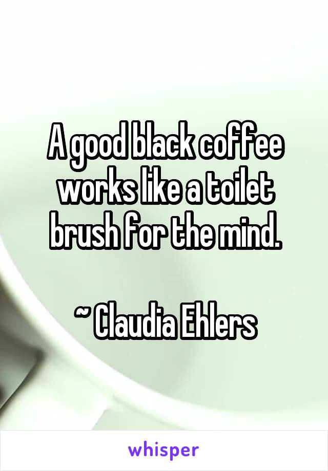 A good black coffee works like a toilet brush for the mind.  ~ Claudia Ehlers