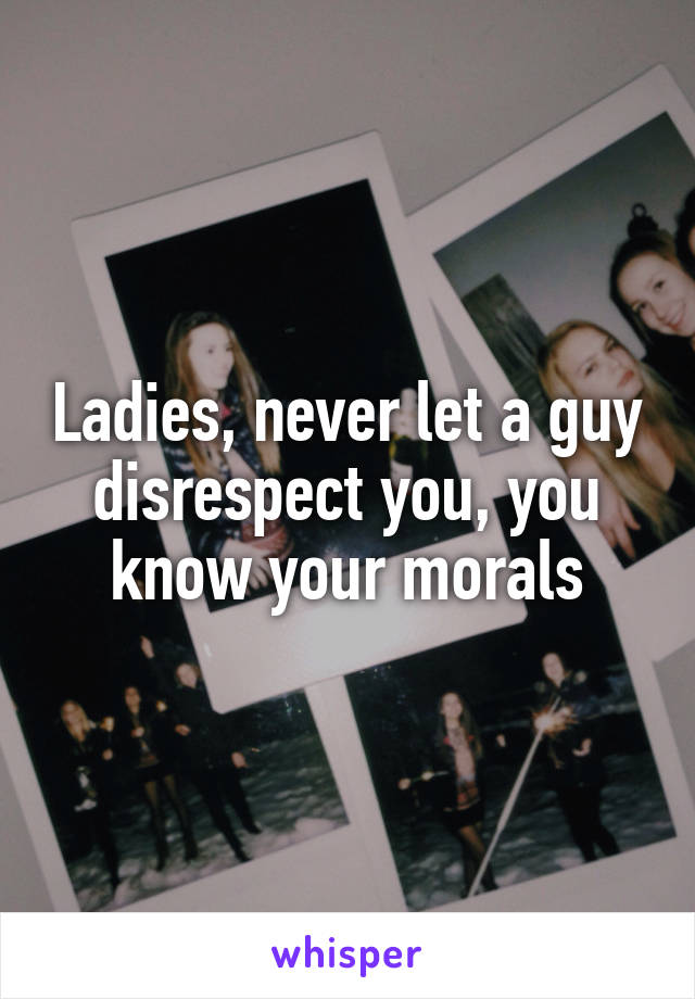 Ladies, never let a guy disrespect you, you know your morals