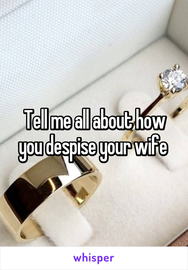 Tell me all about how you despise your wife