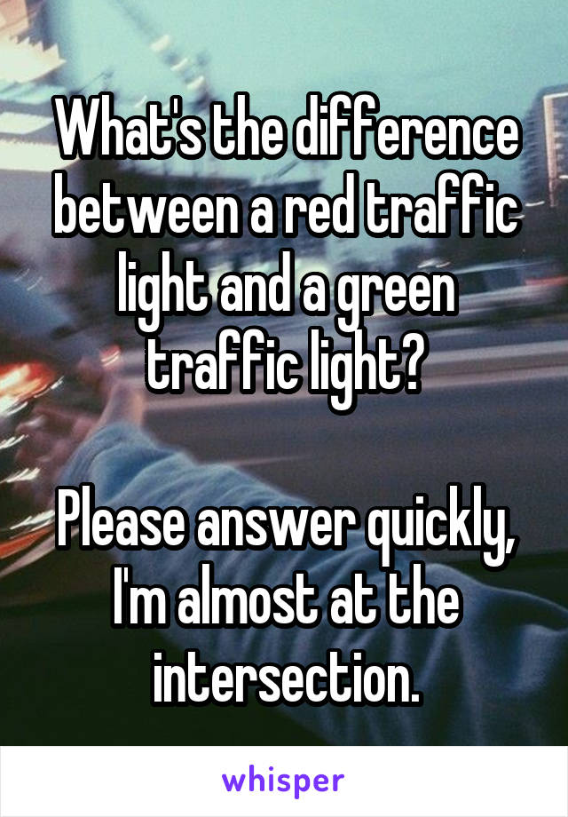 What's the difference between a red traffic light and a green traffic light?  Please answer quickly, I'm almost at the intersection.
