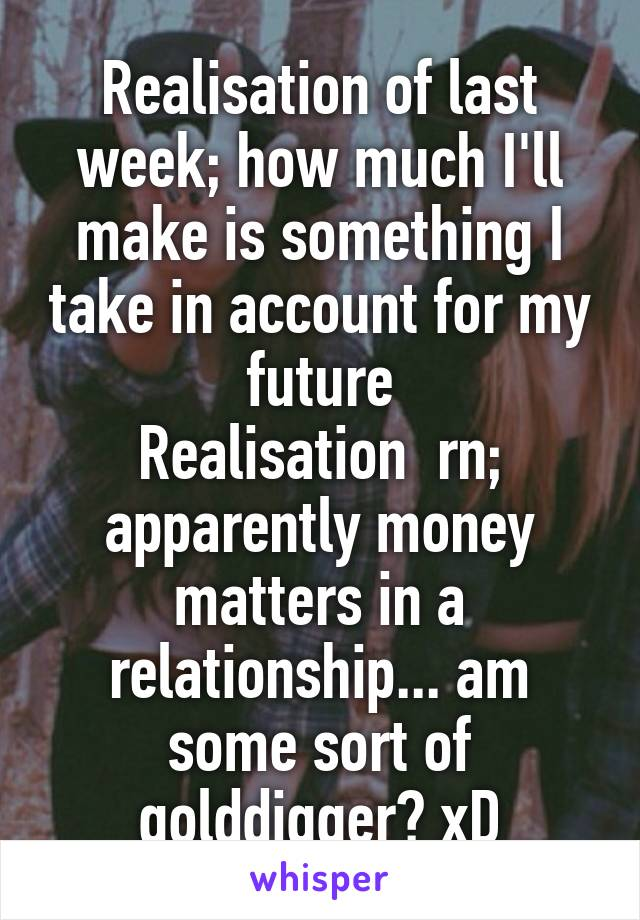 Realisation of last week; how much I'll make is something I take in account for my future Realisation  rn; apparently money matters in a relationship... am some sort of golddigger? xD