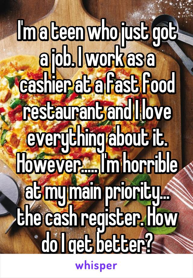I'm a teen who just got a job. I work as a cashier at a fast food restaurant and I love everything about it. However..... I'm horrible at my main priority... the cash register. How do I get better?