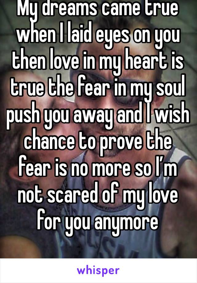 My dreams came true when I laid eyes on you then love in my heart is true the fear in my soul push you away and I wish chance to prove the fear is no more so I'm not scared of my love for you anymore