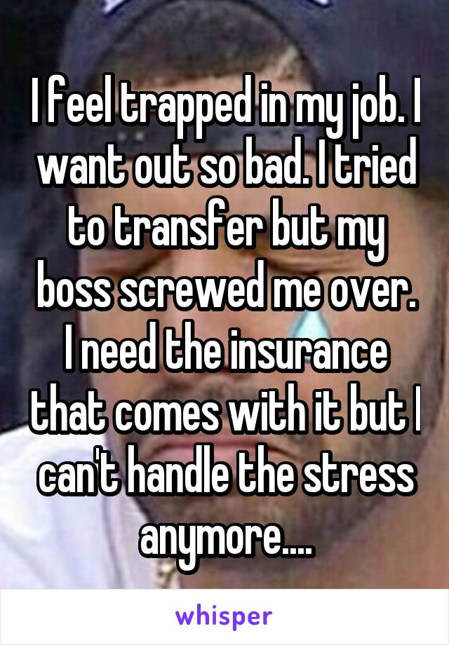 I feel trapped in my job. I want out so bad. I tried to transfer but my boss screwed me over. I need the insurance that comes with it but I can't handle the stress anymore....
