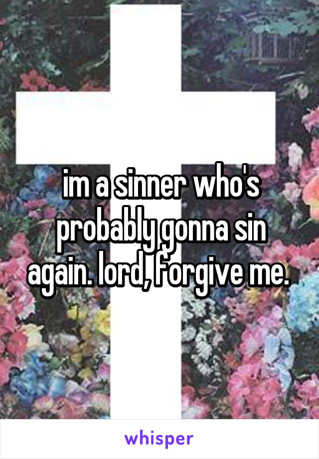 im a sinner who's probably gonna sin again. lord, forgive me.