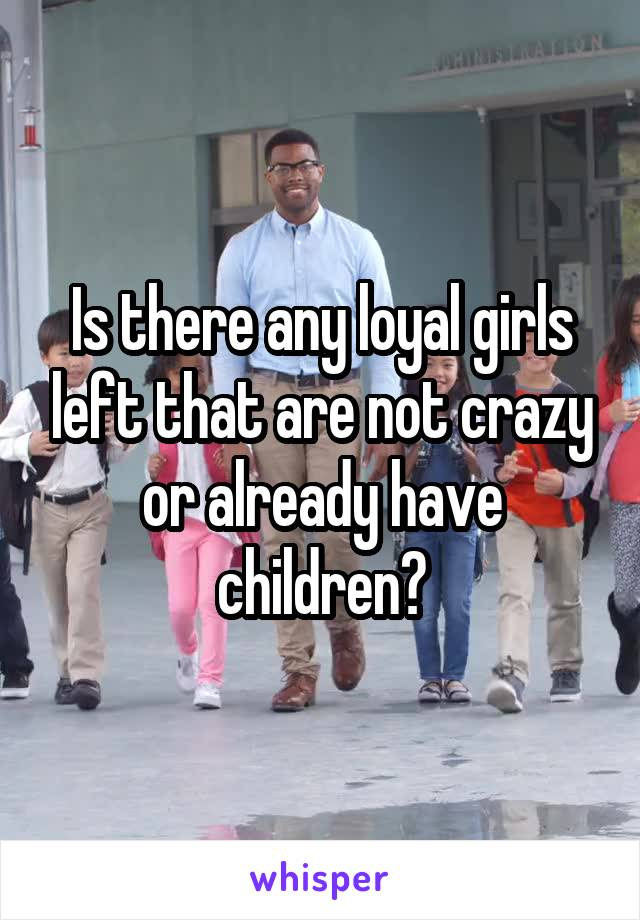 Is there any loyal girls left that are not crazy or already have children?