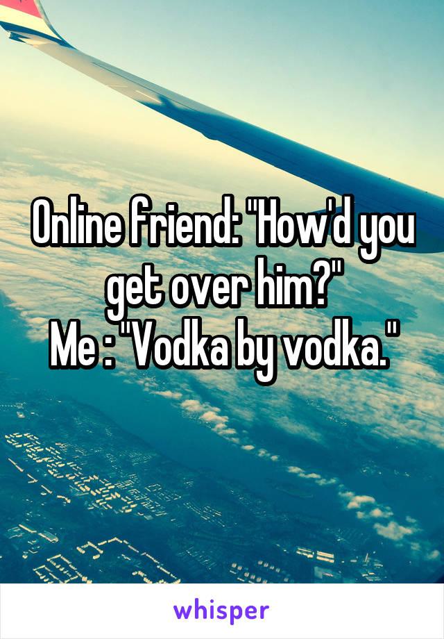 "Online friend: ""How'd you get over him?"" Me : ""Vodka by vodka."""