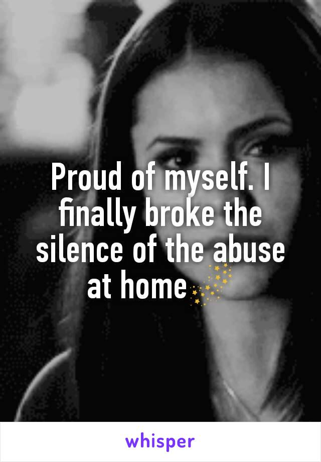 Proud of myself. I finally broke the silence of the abuse at home🌌