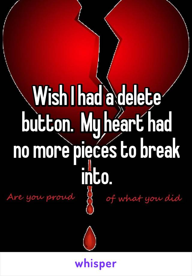 Wish I had a delete button.  My heart had no more pieces to break into.