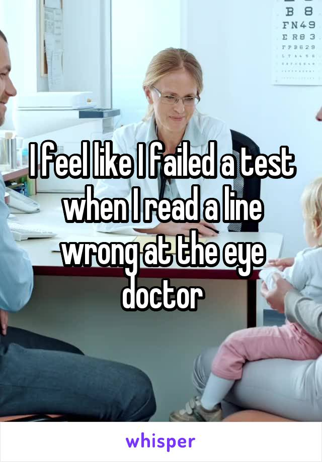I feel like I failed a test when I read a line wrong at the eye doctor