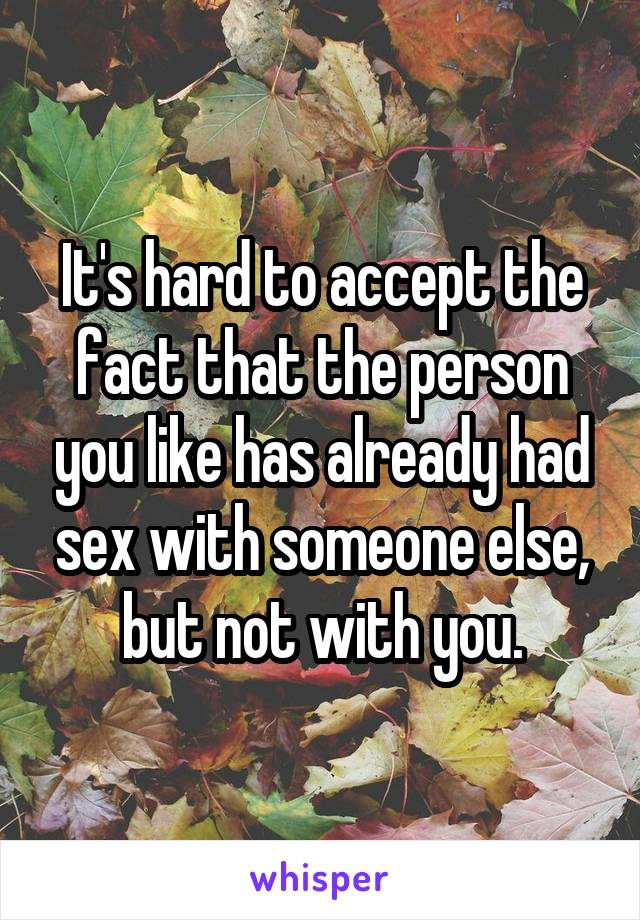 It's hard to accept the fact that the person you like has already had sex with someone else, but not with you.