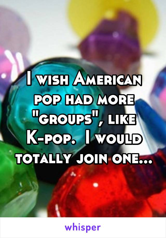 """I wish American pop had more """"groups"""", like K-pop.  I would totally join one..."""