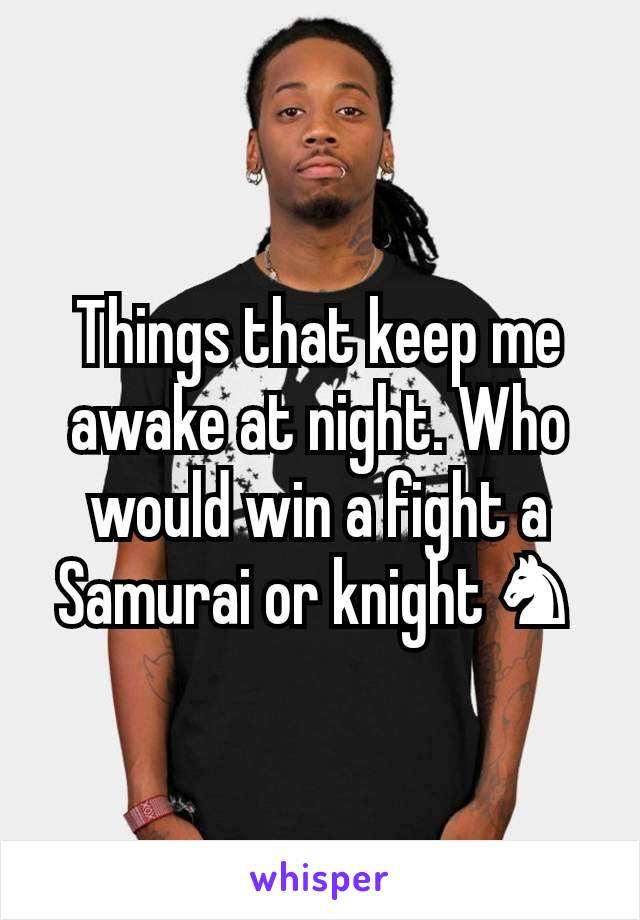 Things that keep me awake at night. Who would win a fight a Samurai or knight ♞