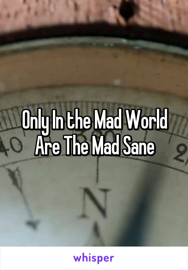 Only In the Mad World Are The Mad Sane