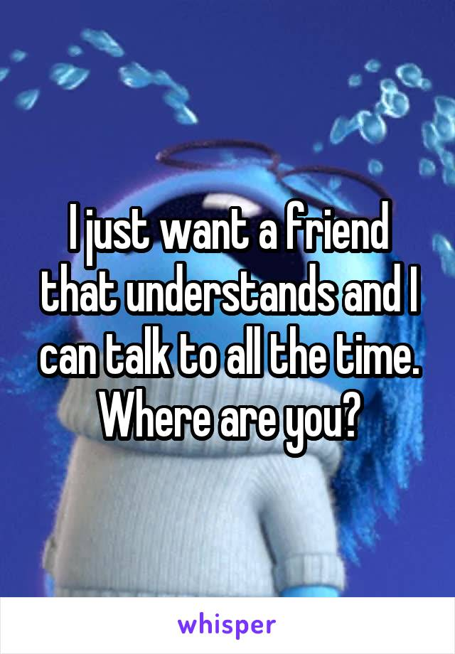I just want a friend that understands and I can talk to all the time. Where are you?
