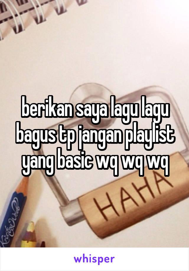 berikan saya lagu lagu bagus tp jangan playlist yang basic wq wq wq