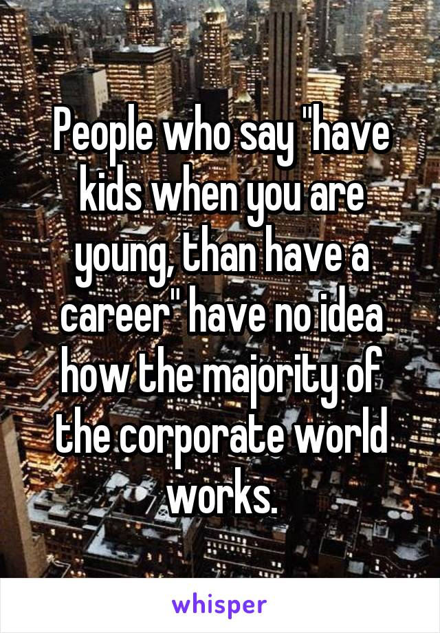 "People who say ""have kids when you are young, than have a career"" have no idea how the majority of the corporate world works."
