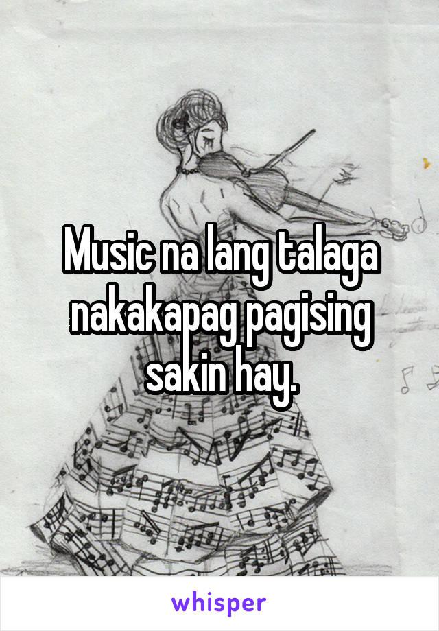 Music na lang talaga nakakapag pagising sakin hay.